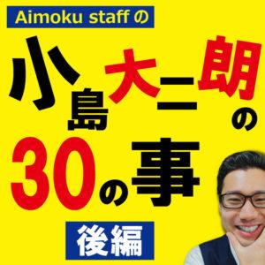 本日の動画! アイモク営業マンに30の質問! 小島大二朗の30のコト~後編~