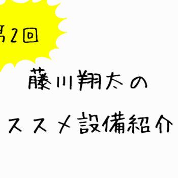 第2回「藤川翔太のオススメ設備紹介!」