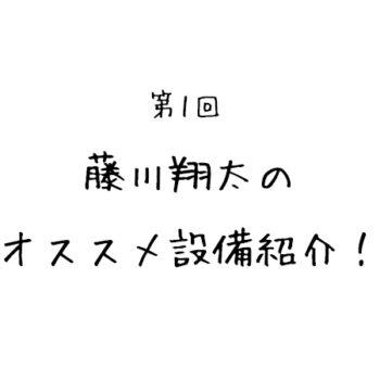 第1回「藤川翔太のオススメ設備紹介!」