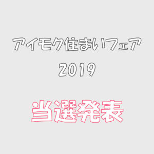 アイモク住まいフェア2019当選発表!!