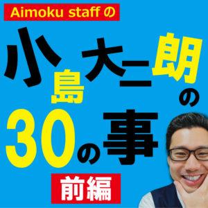 本日の動画! アイモク営業マンに30の質問! 小島大二朗の30のコト~前編~